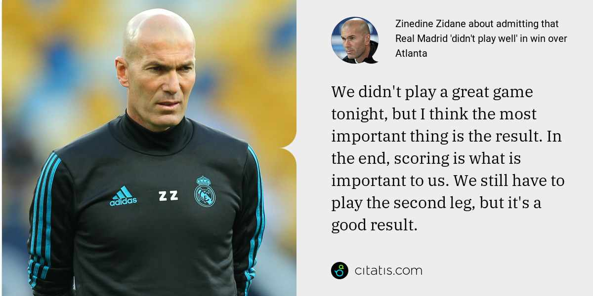 Zinedine Zidane: We didn't play a great game tonight, but I think the most important thing is the result. In the end, scoring is what is important to us. We still have to play the second leg, but it's a good result.