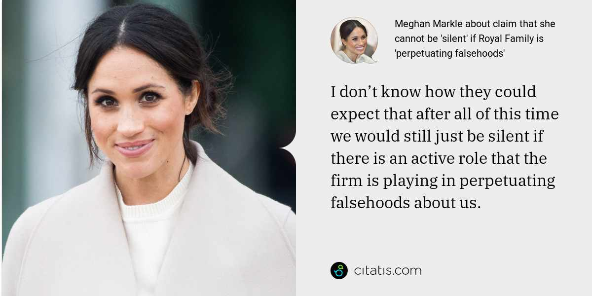 Meghan Markle: I don't know how they could expect that after all of this time we would still just be silent if there is an active role that the firm is playing in perpetuating falsehoods about us.