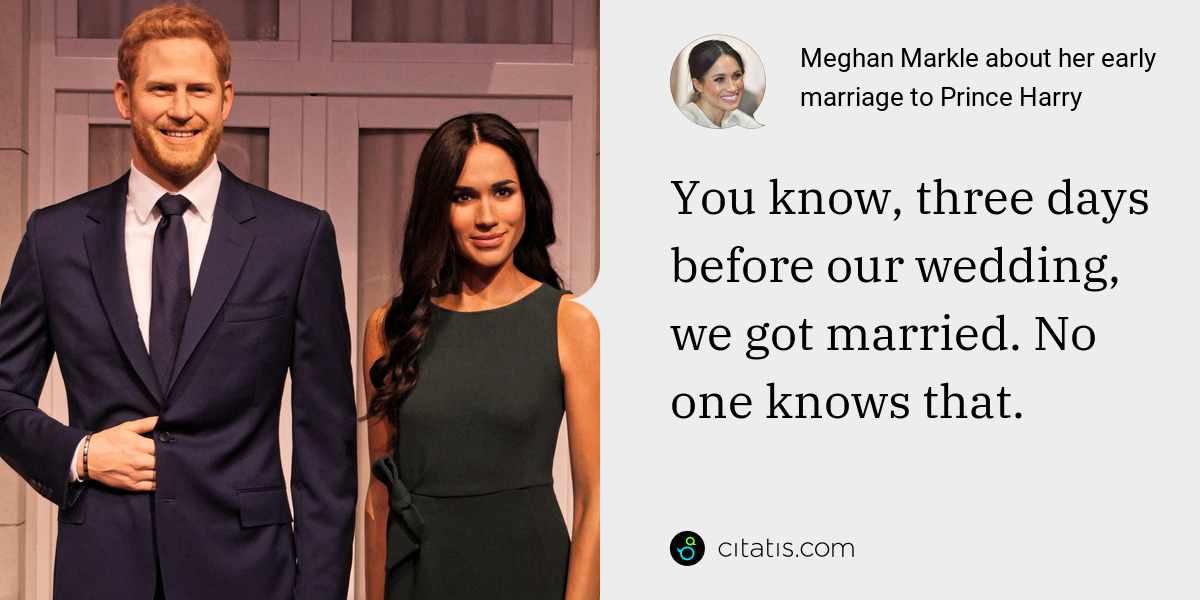 Meghan Markle: You know, three days before our wedding, we got married. No one knows that.