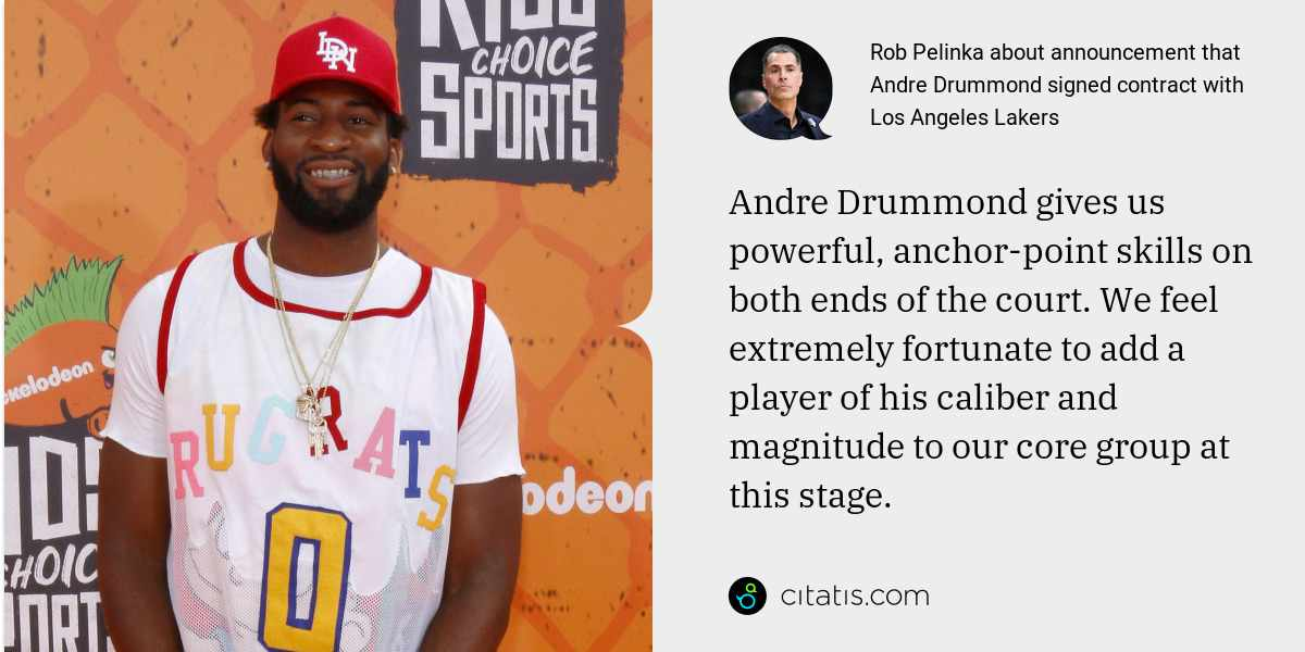 Rob Pelinka: Andre Drummond gives us powerful, anchor-point skills on both ends of the court. We feel extremely fortunate to add a player of his caliber and magnitude to our core group at this stage.