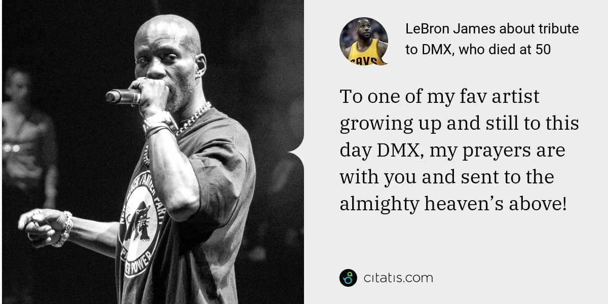 LeBron James: To one of my fav artist growing up and still to this day DMX, my prayers are with you and sent to the almighty heaven's above!