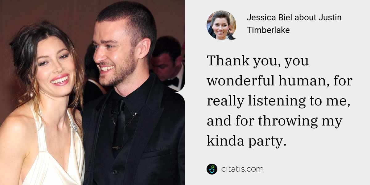 Jessica Biel: Thank you, you wonderful human, for really listening to me, and for throwing my kinda party.