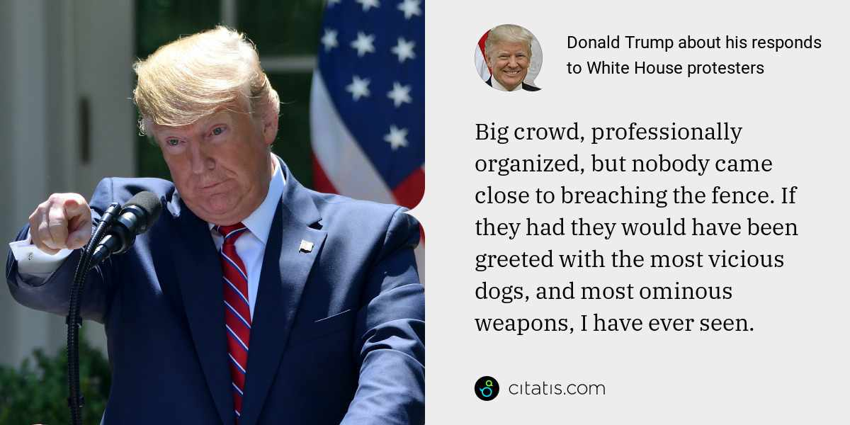 Donald Trump: Big crowd, professionally organized, but nobody came close to breaching the fence. If they had they would have been greeted with the most vicious dogs, and most ominous weapons, I have ever seen.