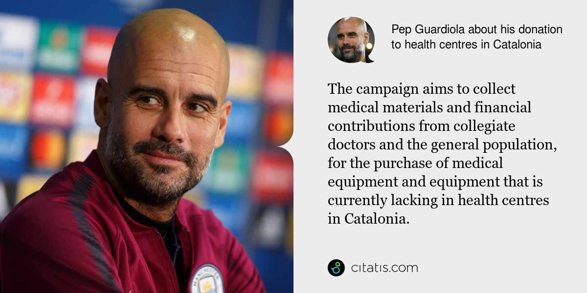 Pep Guardiola: The campaign aims to collect medical materials and financial contributions from collegiate doctors and the general population, for the purchase of medical equipment and equipment that is currently lacking in health centres in Catalonia.