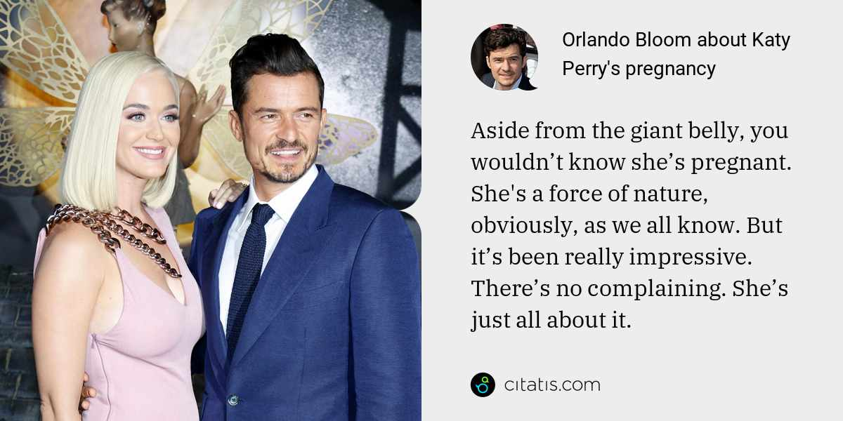 Orlando Bloom: Aside from the giant belly, you wouldn't know she's pregnant. She's a force of nature, obviously, as we all know. But it's been really impressive. There's no complaining. She's just all about it.