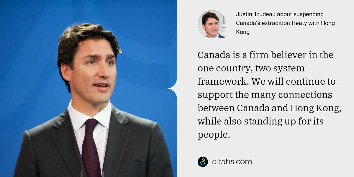 Justin Trudeau: Canada is a firm believer in the one country, two system framework. We will continue to support the many connections between Canada and Hong Kong, while also standing up for its people.