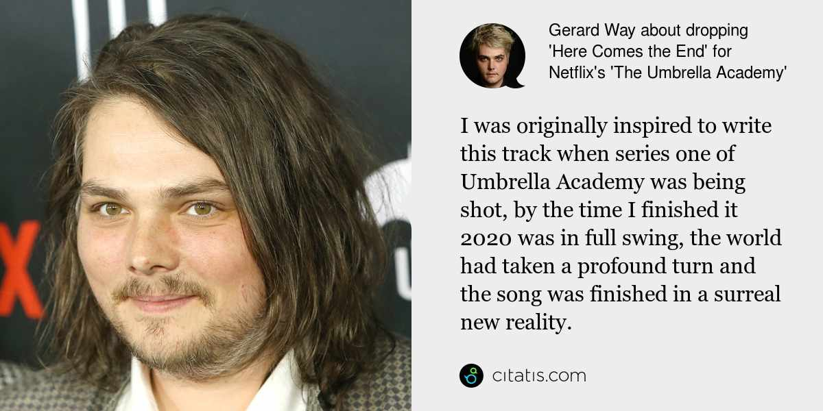 Gerard Way: I was originally inspired to write this track when series one of Umbrella Academy was being shot, by the time I finished it 2020 was in full swing, the world had taken a profound turn and the song was finished in a surreal new reality.