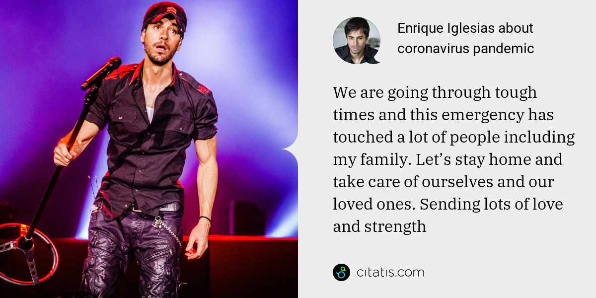 Enrique Iglesias: We are going through tough times and this emergency has touched a lot of people including my family. Let's stay home and take care of ourselves and our loved ones. Sending lots of love and strength