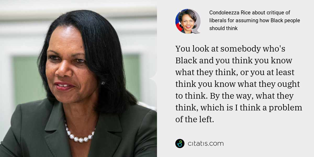 Condoleezza Rice: You look at somebody who's Black and you think you know what they think, or you at least think you know what they ought to think. By the way, what they think, which is I think a problem of the left.