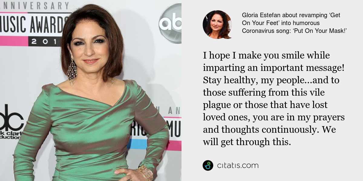 Gloria Estefan: I hope I make you smile while imparting an important message! Stay healthy, my people...and to those suffering from this vile plague or those that have lost loved ones, you are in my prayers and thoughts continuously. We will get through this.