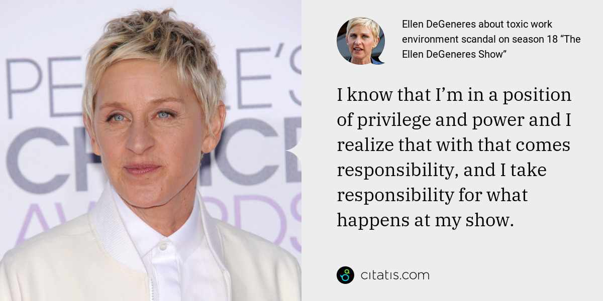 Ellen DeGeneres: I know that I'm in a position of privilege and power and I realize that with that comes responsibility, and I take responsibility for what happens at my show.