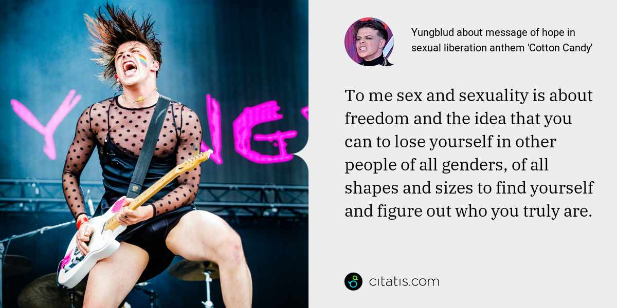 Yungblud: To me sex and sexuality is about freedom and the idea that you can to lose yourself in other people of all genders, of all shapes and sizes to find yourself and figure out who you truly are.