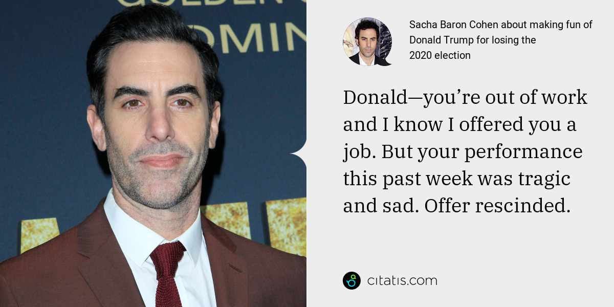 Sacha Baron Cohen: Donald—you're out of work and I know I offered you a job. But your performance this past week was tragic and sad. Offer rescinded.