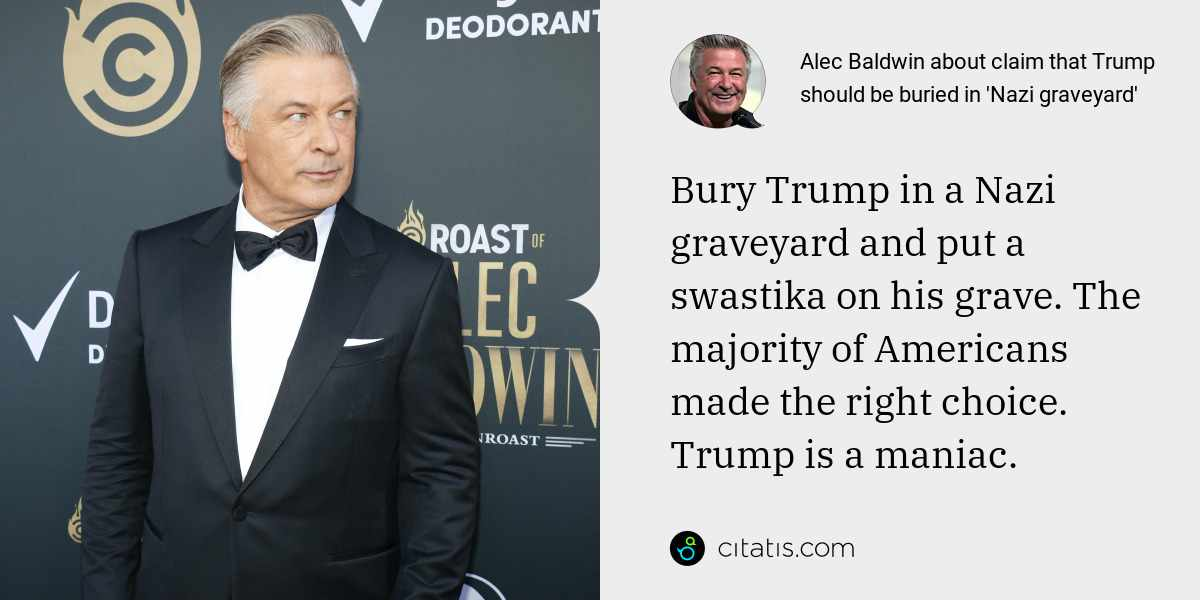 Alec Baldwin: Bury Trump in a Nazi graveyard and put a swastika on his grave. The majority of Americans made the right choice. Trump is a maniac.