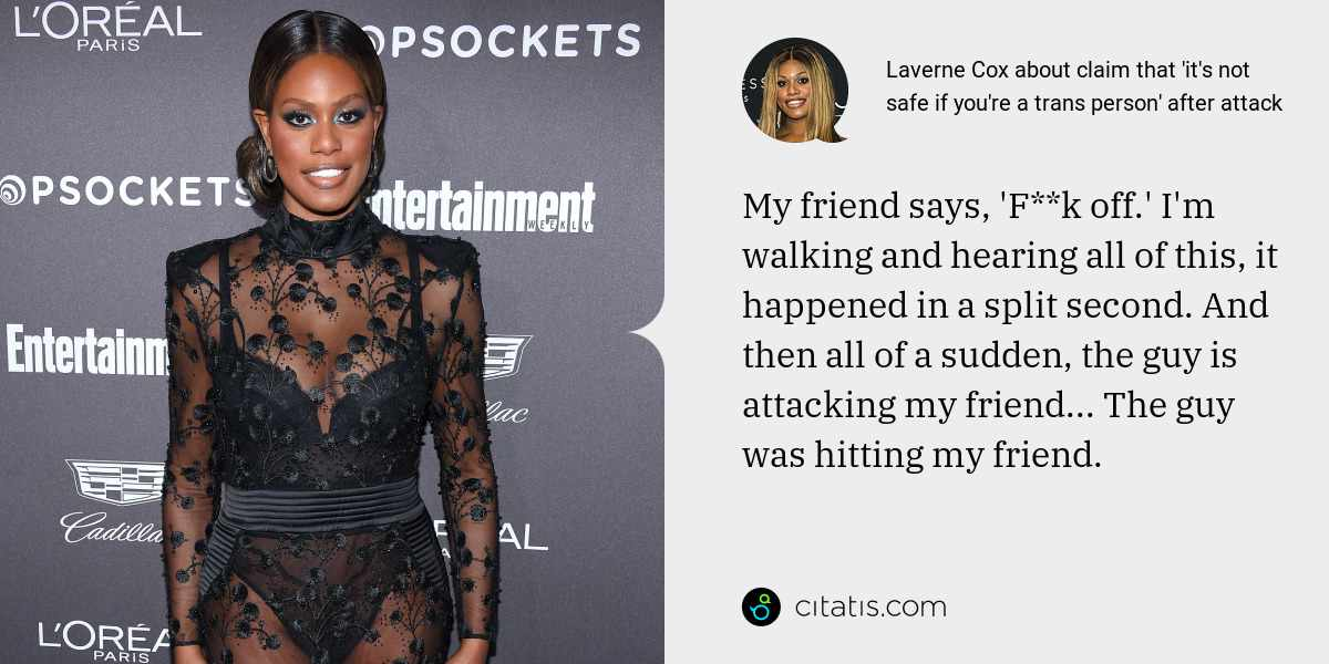 Laverne Cox: My friend says, 'F**k off.' I'm walking and hearing all of this, it happened in a split second. And then all of a sudden, the guy is attacking my friend... The guy was hitting my friend.