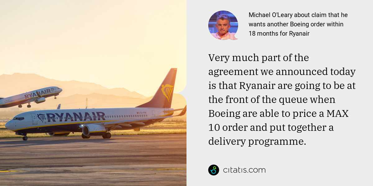 Michael O'Leary: Very much part of the agreement we announced today is that Ryanair are going to be at the front of the queue when Boeing are able to price a MAX 10 order and put together a delivery programme.