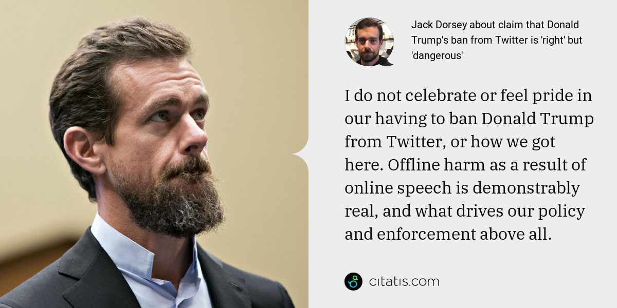 Jack Dorsey: I do not celebrate or feel pride in our having to ban Donald Trump from Twitter, or how we got here. Offline harm as a result of online speech is demonstrably real, and what drives our policy and enforcement above all.