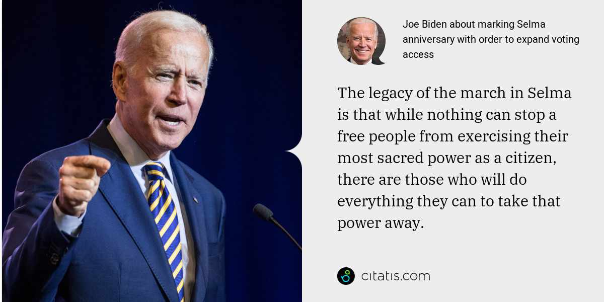 Joe Biden: The legacy of the march in Selma is that while nothing can stop a free people from exercising their most sacred power as a citizen, there are those who will do everything they can to take that power away.