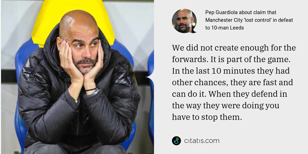 Pep Guardiola: We did not create enough for the forwards. It is part of the game. In the last 10 minutes they had other chances, they are fast and can do it. When they defend in the way they were doing you have to stop them.
