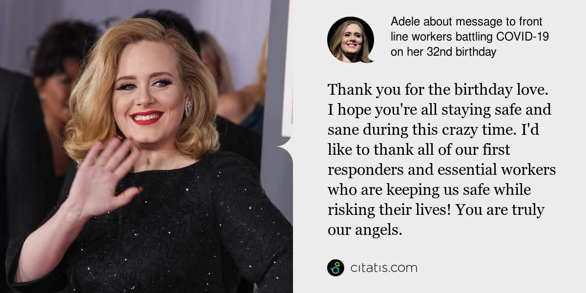 Adele: Thank you for the birthday love. I hope you're all staying safe and sane during this crazy time. I'd like to thank all of our first responders and essential workers who are keeping us safe while risking their lives! You are truly our angels.