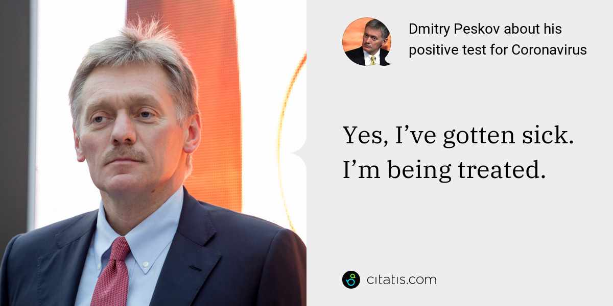 Dmitry Peskov: Yes, I've gotten sick. I'm being treated.