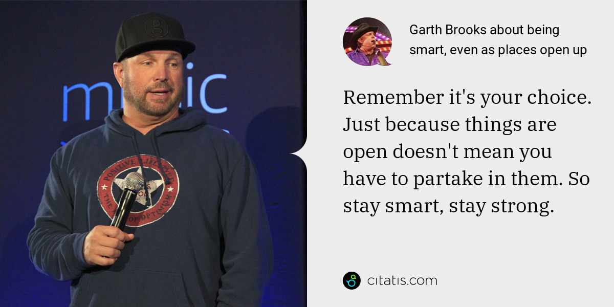 Garth Brooks: Remember it's your choice. Just because things are open doesn't mean you have to partake in them. So stay smart, stay strong.