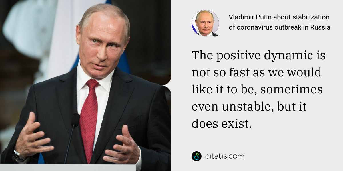Vladimir Putin: The positive dynamic is not so fast as we would like it to be, sometimes even unstable, but it does exist.
