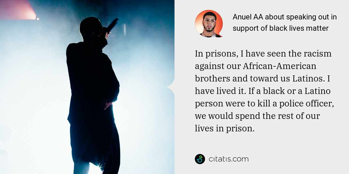 Anuel AA: In prisons, I have seen the racism against our African-American brothers and toward us Latinos. I have lived it. If a black or a Latino person were to kill a police officer, we would spend the rest of our lives in prison. We cannot stand idle.