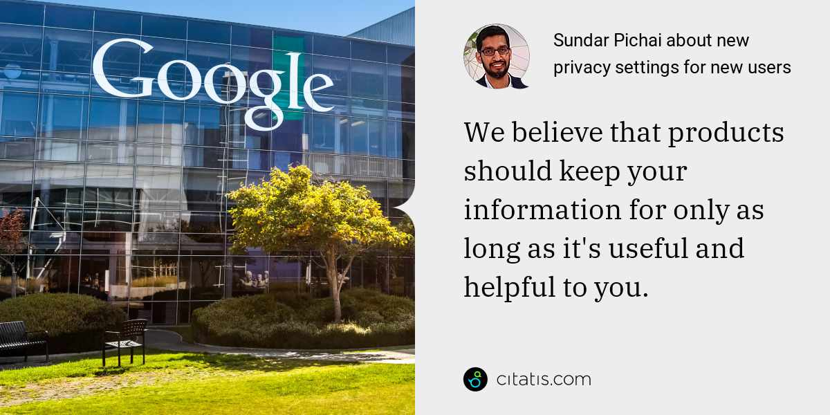 Sundar Pichai: We believe that products should keep your information for only as long as it's useful and helpful to you.