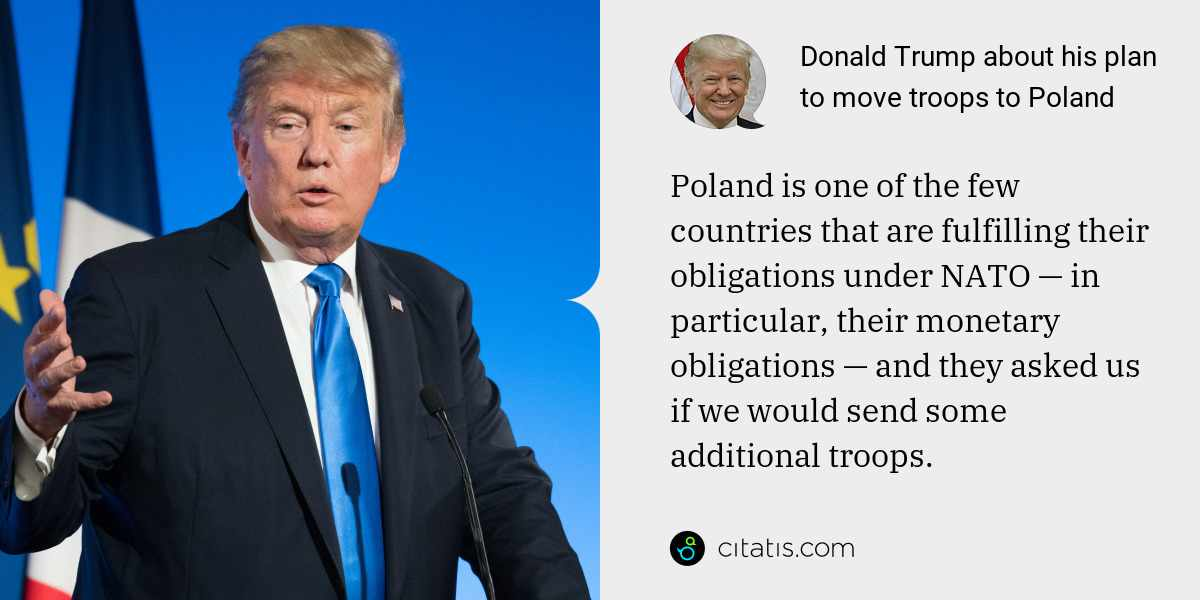 Donald Trump: Poland is one of the few countries that are fulfilling their obligations under NATO — in particular, their monetary obligations — and they asked us if we would send some additional troops.