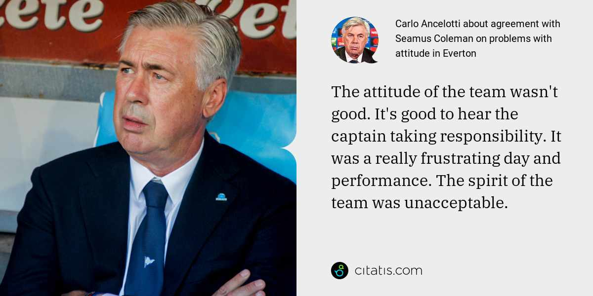 Carlo Ancelotti: The attitude of the team wasn't good. It's good to hear the captain taking responsibility. It was a really frustrating day and performance. The spirit of the team was unacceptable.