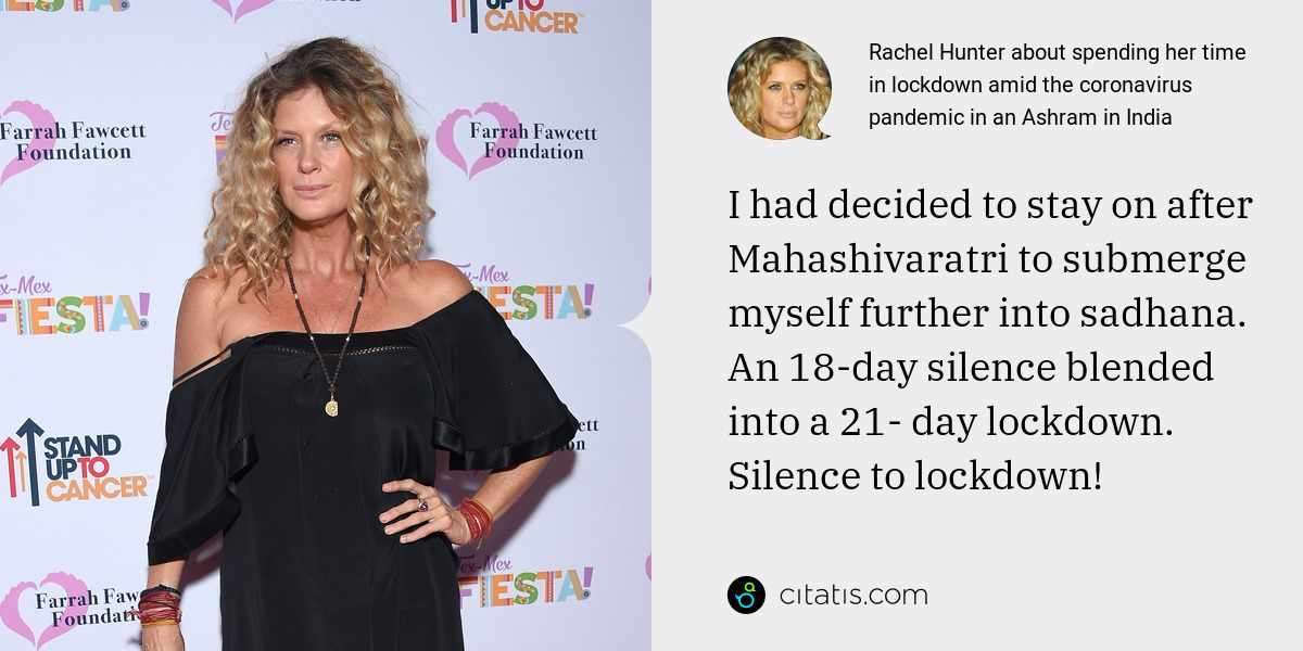 Rachel Hunter: I had decided to stay on after Mahashivaratri to submerge myself further into sadhana. An 18-day silence blended into a 21- day lockdown. Silence to lockdown!