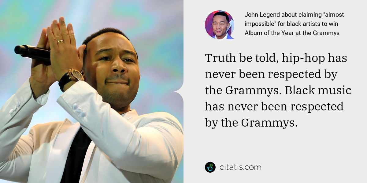 John Legend: Truth be told, hip-hop has never been respected by the Grammys. Black music has never been respected by the Grammys.