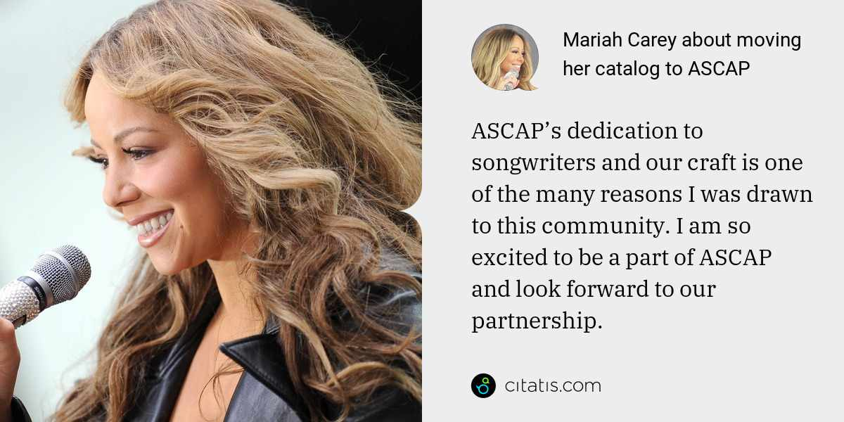Mariah Carey: ASCAP's dedication to songwriters and our craft is one of the many reasons I was drawn to this community. I am so excited to be a part of ASCAP and look forward to our partnership.