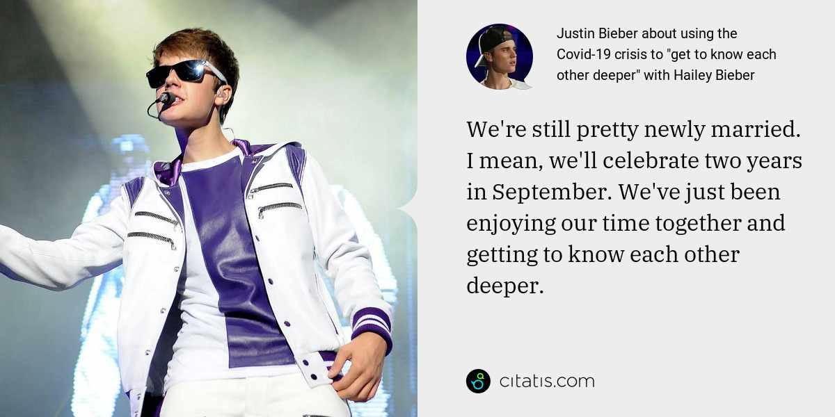 Justin Bieber: We're still pretty newly married. I mean, we'll celebrate two years in September. We've just been enjoying our time together and getting to know each other deeper.
