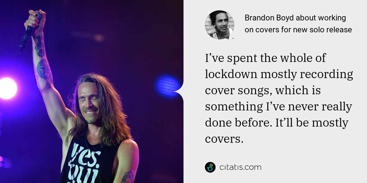 Brandon Boyd: I've spent the whole of lockdown mostly recording cover songs, which is something I've never really done before. It'll be mostly covers.