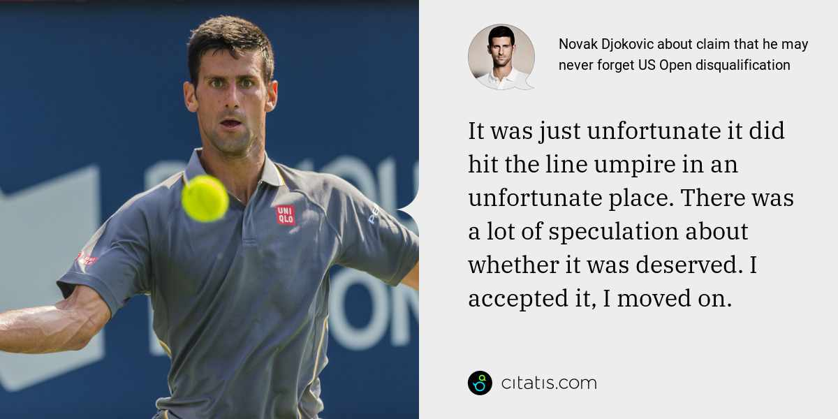 Novak Djokovic: It was just unfortunate it did hit the line umpire in an unfortunate place. There was a lot of speculation about whether it was deserved. I accepted it, I moved on.
