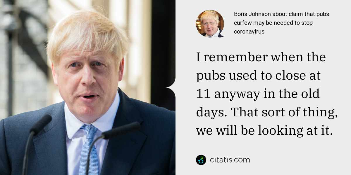 Boris Johnson: I remember when the pubs used to close at 11 anyway in the old days. That sort of thing, we will be looking at it.