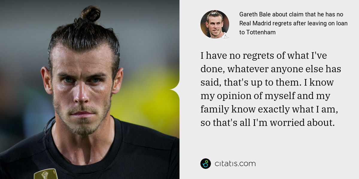 Gareth Bale: I have no regrets of what I've done, whatever anyone else has said, that's up to them. I know my opinion of myself and my family know exactly what I am, so that's all I'm worried about.
