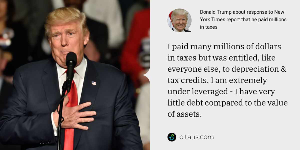 Donald Trump: I paid many millions of dollars in taxes but was entitled, like everyone else, to depreciation & tax credits. I am extremely under leveraged - I have very little debt compared to the value of assets.