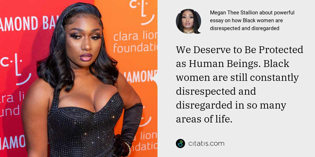 Megan Thee Stallion: We Deserve to Be Protected as Human Beings. Black women are still constantly disrespected and disregarded in so many areas of life.