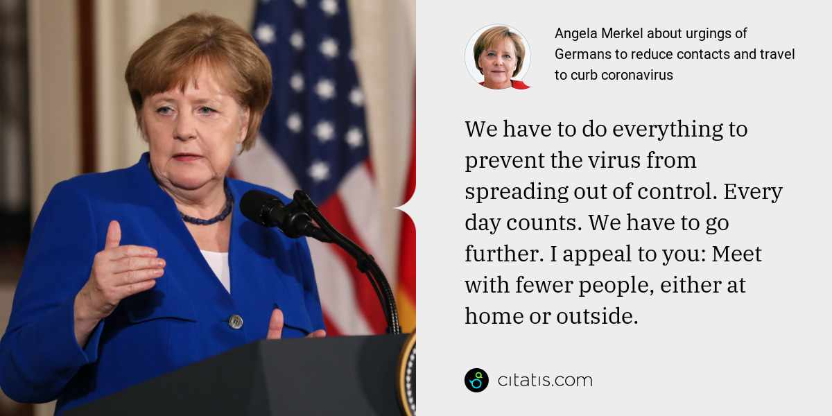 Angela Merkel: We have to do everything to prevent the virus from spreading out of control. Every day counts. We have to go further. I appeal to you: Meet with fewer people, either at home or outside.