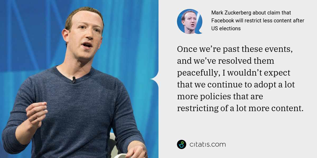 Mark Zuckerberg: Once we're past these events, and we've resolved them peacefully, I wouldn't expect that we continue to adopt a lot more policies that are restricting of a lot more content.