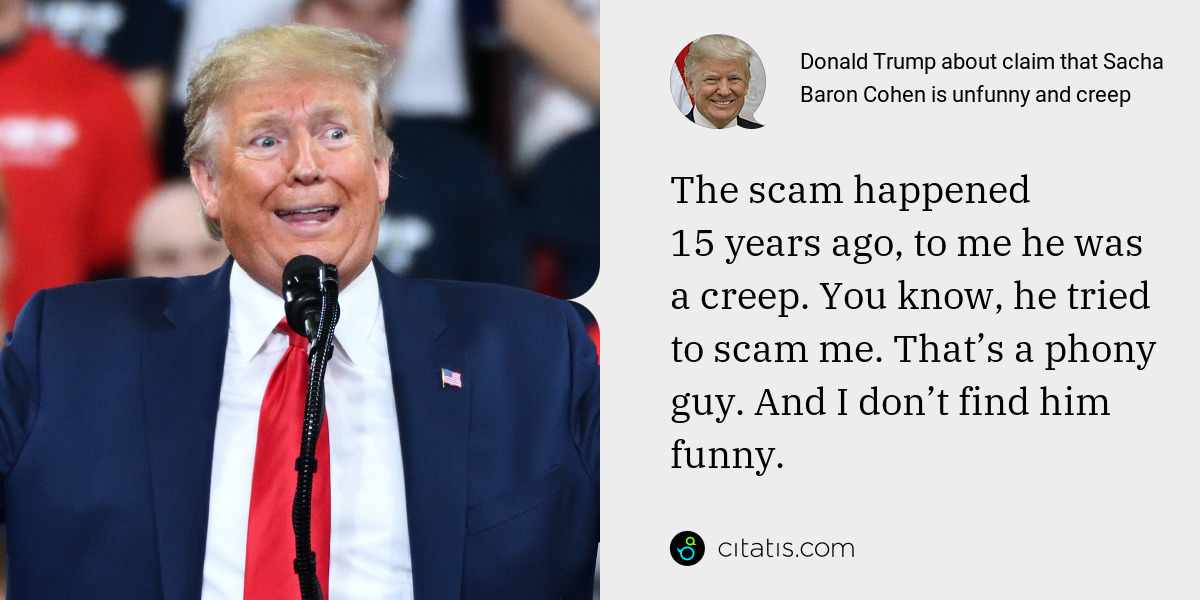Donald Trump: The scam happened 15 years ago, to me he was a creep. You know, he tried to scam me. That's a phony guy. And I don't find him funny.