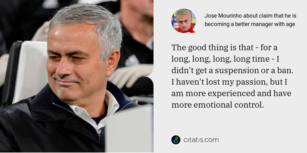 Jose Mourinho: The good thing is that - for a long, long, long, long time - I didn't get a suspension or a ban. I haven't lost my passion, but I am more experienced and have more emotional control.