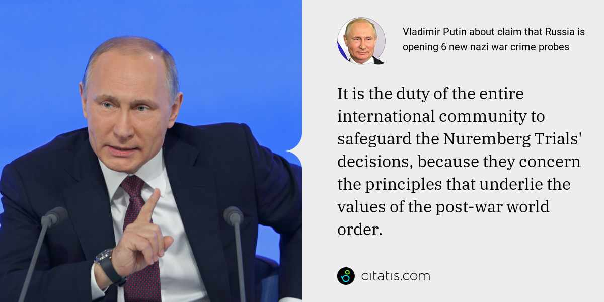 Vladimir Putin: It is the duty of the entire international community to safeguard the Nuremberg Trials' decisions, because they concern the principles that underlie the values of the post-war world order.
