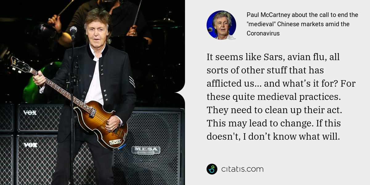 Paul McCartney: It seems like Sars, avian flu, all sorts of other stuff that has afflicted us… and what's it for? For these quite medieval practices. They need to clean up their act. This may lead to change. If this doesn't, I don't know what will.