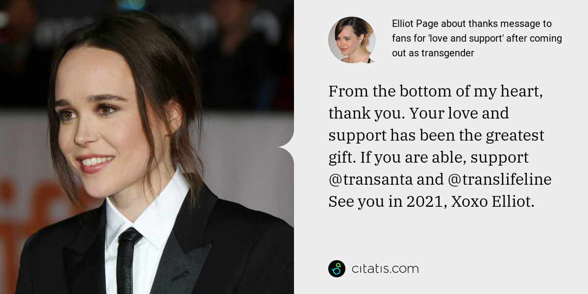 Elliot Page: From the bottom of my heart, thank you. Your love and support has been the greatest gift. If you are able, support @transanta and @translifeline See you in 2021, Xoxo Elliot.