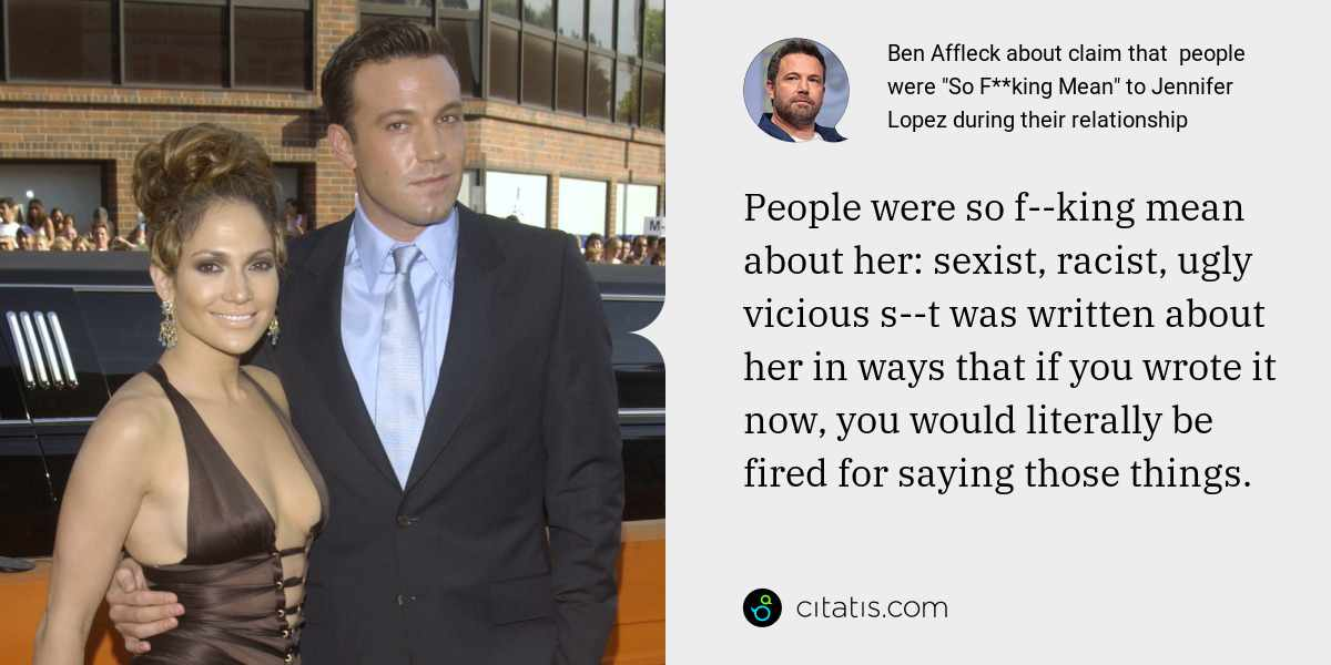 Ben Affleck: People were so f--king mean about her: sexist, racist, ugly vicious s--t was written about her in ways that if you wrote it now, you would literally be fired for saying those things.