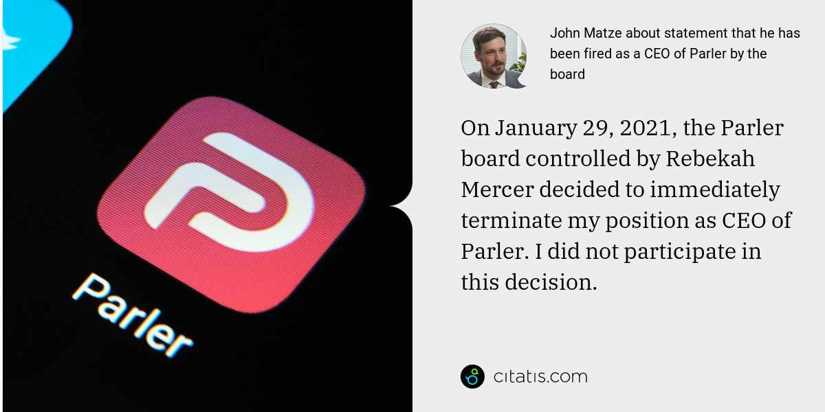 John Matze: On January 29, 2021, the Parler board controlled by Rebekah Mercer decided to immediately terminate my position as CEO of Parler. I did not participate in this decision.